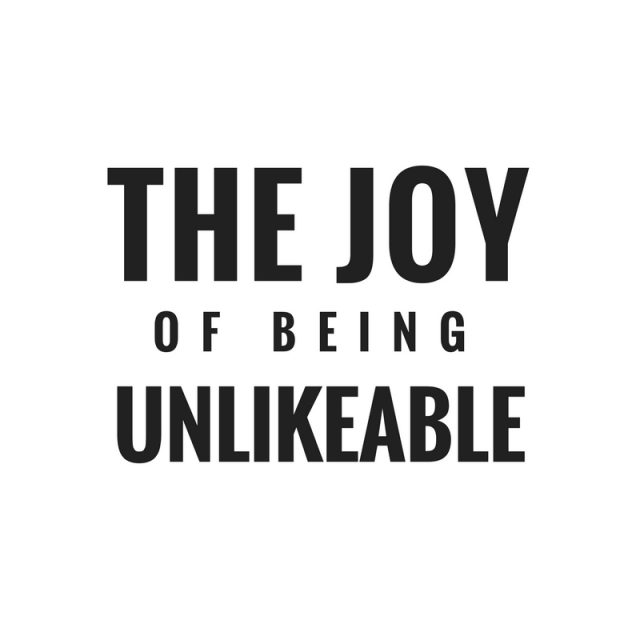 The Joy Of Being Unlikeable